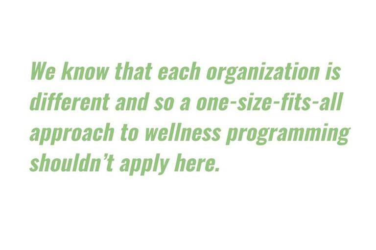 We know that each organization is different and so a one-size-fits-all approach to wellness programming shouldn't apply here.